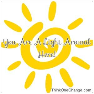 You Are A Light Around Here!   ThinkOneChange.com