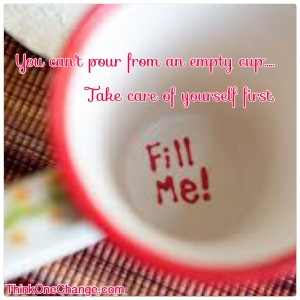 Take Care Of Yourself, If The Cup Is Empty You Can't Pour From It!  ThinkOneChange.com