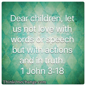 Do not love with words but with actions!  ThinkOneChange.com