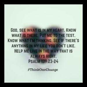 Psalm 139: 23-24  ThinkOneChange.com