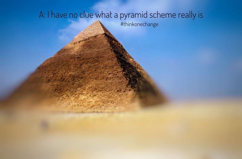 I have no clue what a pyramid scheme really is.  #thinkonechange