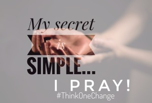 My secret is simple... I pray!  #thinkonechange