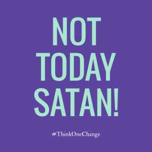 Not today Satan!  #thinkonechange