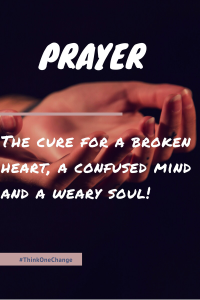 Prayer, the cure for a broken heart, a confused mind and a weary soul.  #thinkonechange