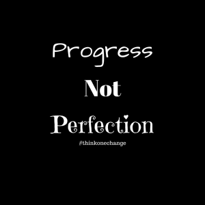 Progress No Perfection.  #thinkonechange