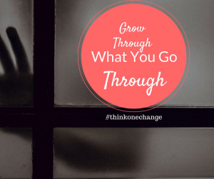 Grow Through What You Go Through.  #thinkonechange