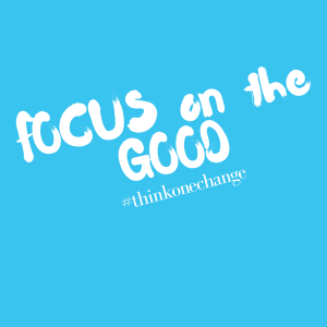 Focus on the GOOD.  #thinkonechange