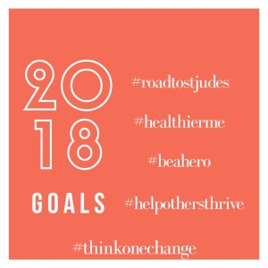 2018 Goals: #roadtostjudes #healthierme #beahero #helpotehrsthrive #thinkonechange